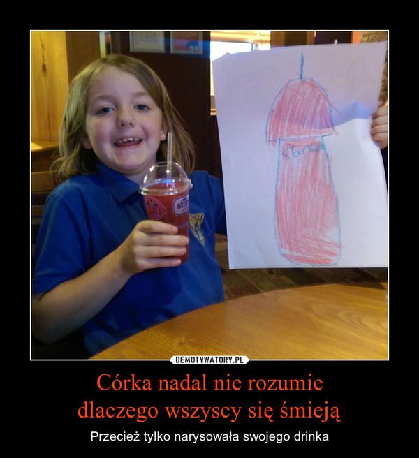 Córka nadal nie rozumiedlaczego wszyscy się śmieją – Przecież tylko narysowała swojego drinka
