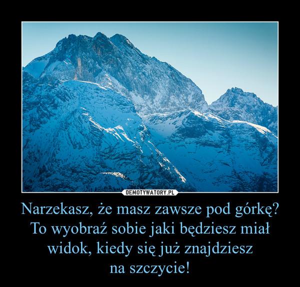 Narzekasz, że masz zawsze pod górkę?To wyobraź sobie jaki będziesz miał widok, kiedy się już znajdzieszna szczycie! –