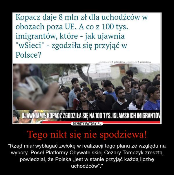 """Tego nikt się nie spodziewa! – """"Rząd miał wybłagać zwłokę w realizacji tego planu ze względu na wybory. Poseł Platformy Obywatelskiej Cezary Tomczyk zresztą powiedział, że Polska """"jest w stanie przyjąć każdą liczbę uchodźców""""."""""""