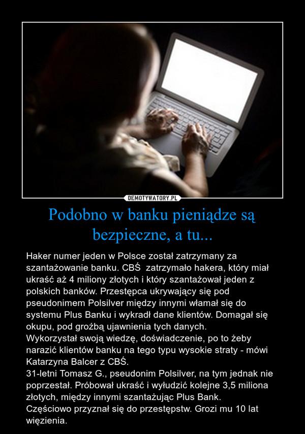 Podobno w banku pieniądze są bezpieczne, a tu... – Haker numer jeden w Polsce został zatrzymany za szantażowanie banku. CBŚ  zatrzymało hakera, który miał ukraść aż 4 miliony złotych i który szantażował jeden z polskich banków. Przestępca ukrywający się pod pseudonimem Polsilver między innymi włamał się do systemu Plus Banku i wykradł dane klientów. Domagał się okupu, pod groźbą ujawnienia tych danych.Wykorzystał swoją wiedzę, doświadczenie, po to żeby narazić klientów banku na tego typu wysokie straty - mówi Katarzyna Balcer z CBŚ.31-letni Tomasz G., pseudonim Polsilver, na tym jednak nie poprzestał. Próbował ukraść i wyłudzić kolejne 3,5 miliona złotych, między innymi szantażując Plus Bank.Częściowo przyznał się do przestępstw. Grozi mu 10 lat więzienia.