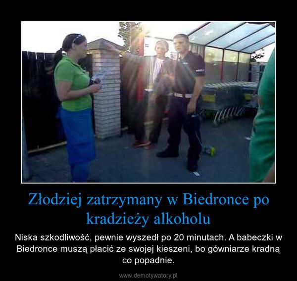 Złodziej zatrzymany w Biedronce po kradzieży alkoholu – Niska szkodliwość, pewnie wyszedł po 20 minutach. A babeczki w Biedronce muszą płacić ze swojej kieszeni, bo gówniarze kradną co popadnie.