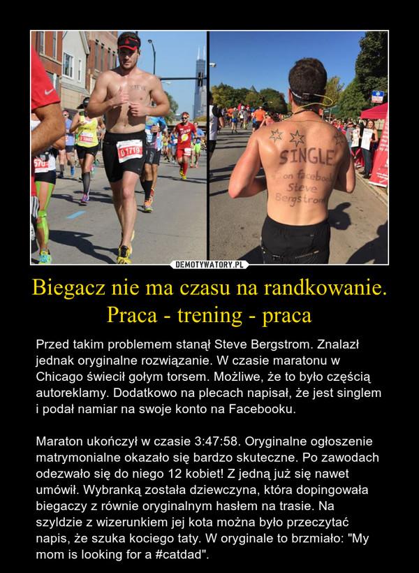 """Biegacz nie ma czasu na randkowanie. Praca - trening - praca – Przed takim problemem stanął Steve Bergstrom. Znalazł jednak oryginalne rozwiązanie. W czasie maratonu w Chicago świecił gołym torsem. Możliwe, że to było częścią autoreklamy. Dodatkowo na plecach napisał, że jest singlem i podał namiar na swoje konto na Facebooku.Maraton ukończył w czasie 3:47:58. Oryginalne ogłoszenie matrymonialne okazało się bardzo skuteczne. Po zawodach odezwało się do niego 12 kobiet! Z jedną już się nawet umówił. Wybranką została dziewczyna, która dopingowała biegaczy z równie oryginalnym hasłem na trasie. Na szyldzie z wizerunkiem jej kota można było przeczytać napis, że szuka kociego taty. W oryginale to brzmiało: """"My mom is looking for a #catdad""""."""