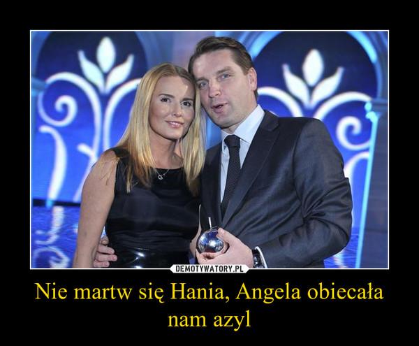 Nie martw się Hania, Angela obiecała nam azyl –