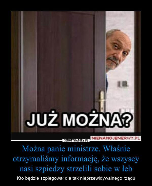 Można panie ministrze. Właśnie otrzymaliśmy informację, że wszyscy nasi szpiedzy strzelili sobie w łeb – Kto będzie szpiegował dla tak nieprzewidywalnego rządu