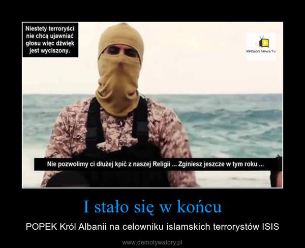 I stało się w końcu – POPEK Król Albanii na celowniku islamskich terrorystów ISIS