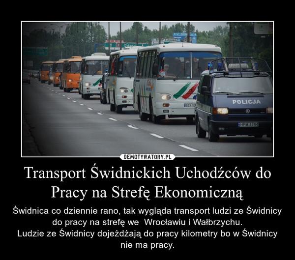 Transport Świdnickich Uchodźców do Pracy na Strefę Ekonomiczną – Świdnica co dziennie rano, tak wygląda transport ludzi ze Świdnicy do pracy na strefę we  Wrocławiu i Wałbrzychu.Ludzie ze Świdnicy dojeżdżają do pracy kilometry bo w Świdnicy nie ma pracy.