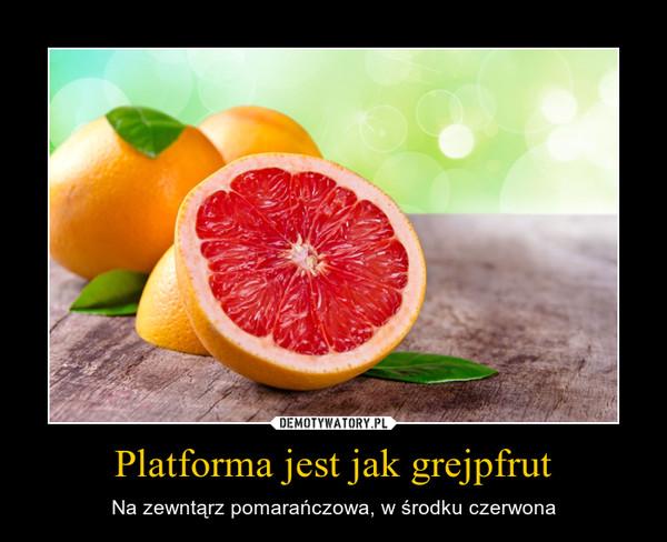 Platforma jest jak grejpfrut – Na zewntąrz pomarańczowa, w środku czerwona