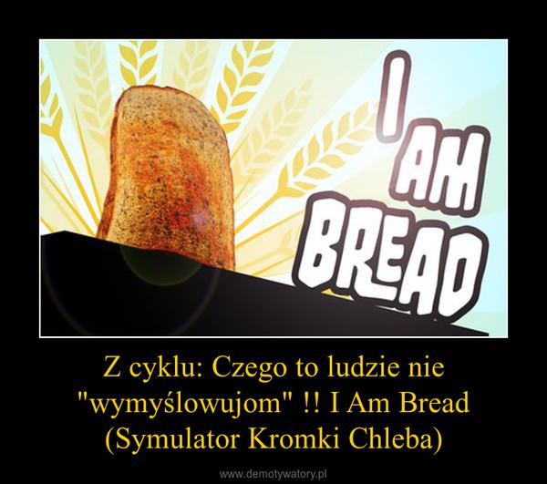 """Z cyklu: Czego to ludzie nie """"wymyślowujom"""" !! I Am Bread (Symulator Kromki Chleba) –"""