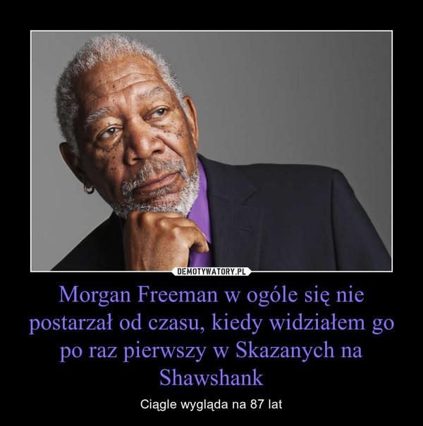 Morgan Freeman w ogóle się nie postarzał od czasu, kiedy widziałem go po raz pierwszy w Skazanych na Shawshank – Ciągle wygląda na 87 lat