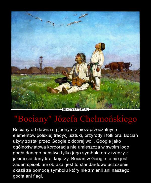 """""""Bociany"""" Józefa Chełmońskiego – Bociany od dawna są jednym z niezaprzeczalnych elementów polskiej tradycji,sztuki, przyrody i folkloru. Bocian użyty został przez Google z dobrej woli. Google jako ogólnoświatowa korporacja nie umieszcza w swoim logo godła danego państwa tylko jego symbole oraz rzeczy z jakimi się dany kraj kojarzy. Bocian w Google to nie jest żaden spisek ani obraza, jest to standardowe uczczenie okazji za pomocą symbolu który nie zmienił ani naszego godła ani flagi."""