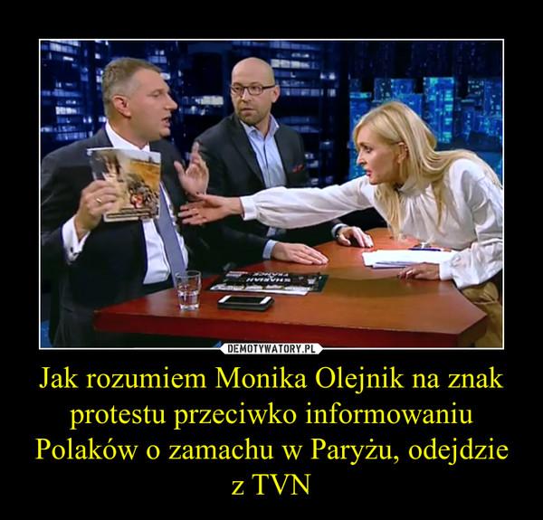 Jak rozumiem Monika Olejnik na znak protestu przeciwko informowaniu Polaków o zamachu w Paryżu, odejdzie z TVN –