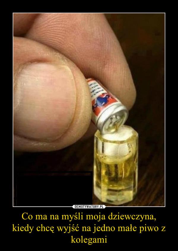 Co ma na myśli moja dziewczyna,kiedy chcę wyjść na jedno małe piwo z kolegami –