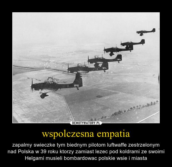 wspolczesna empatia – zapalmy swieczke tym biednym pilotom luftwaffe zestrzelonym nad Polska w 39 roku ktorzy zamiast lezec pod koldrami ze swoimi Helgami musieli bombardowac polskie wsie i miasta