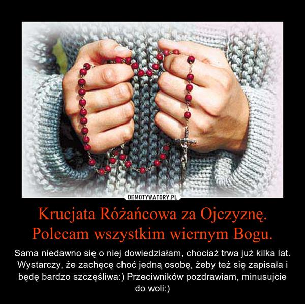 Krucjata Różańcowa za Ojczyznę. Polecam wszystkim wiernym Bogu. – Sama niedawno się o niej dowiedziałam, chociaż trwa już kilka lat. Wystarczy, że zachęcę choć jedną osobę, żeby też się zapisała i będę bardzo szczęśliwa:) Przeciwników pozdrawiam, minusujcie do woli:)