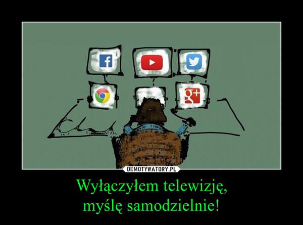Wyłączyłem telewizję,myślę samodzielnie! –