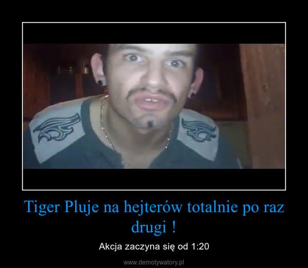 Tiger Pluje na hejterów totalnie po raz drugi ! – Akcja zaczyna się od 1:20