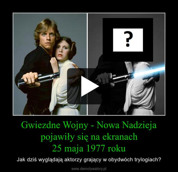 Gwiezdne Wojny - Nowa Nadzieja pojawiły się na ekranach 25 maja 1977 roku – Jak dziś wyglądają aktorzy grający w obydwóch trylogiach?