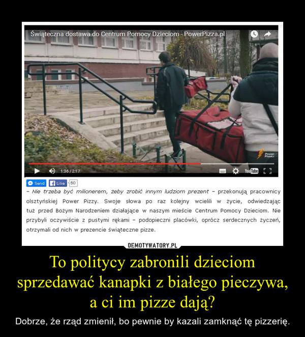 To politycy zabronili dzieciom sprzedawać kanapki z białego pieczywa, a ci im pizze dają? – Dobrze, że rząd zmienił, bo pewnie by kazali zamknąć tę pizzerię.