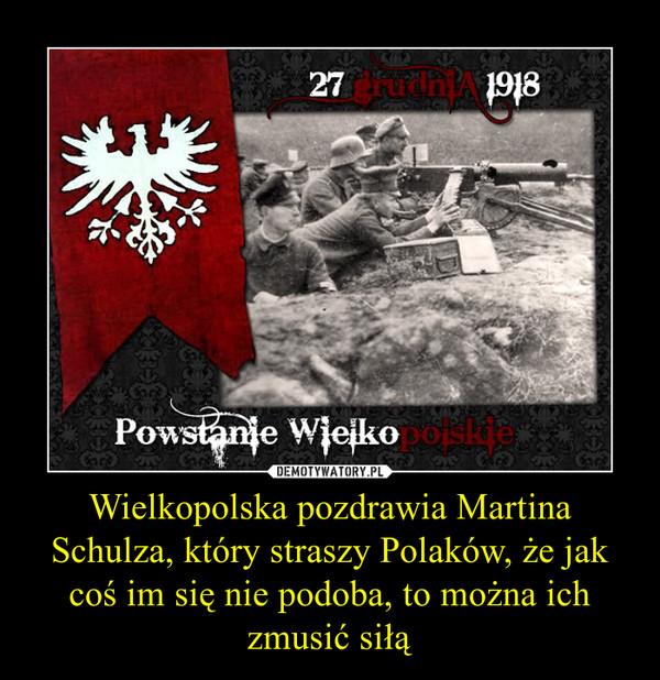 Wielkopolska pozdrawia Martina Schulza, który straszy Polaków, że jak coś im się nie podoba, to można ich zmusić siłą –