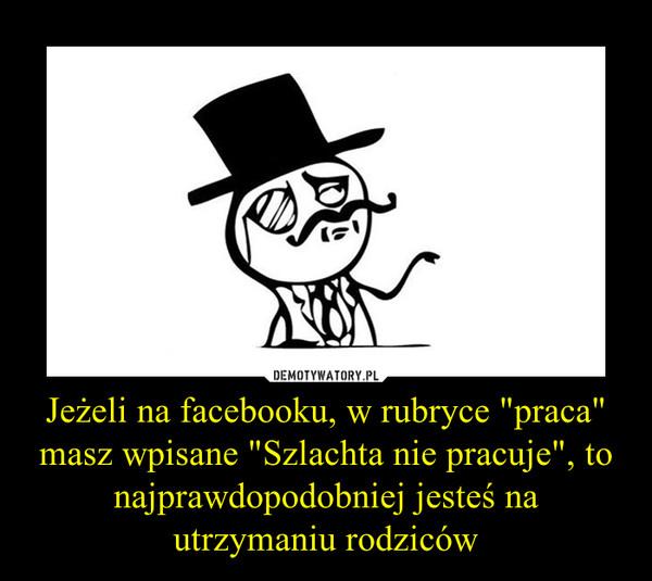 """Jeżeli na facebooku, w rubryce """"praca"""" masz wpisane """"Szlachta nie pracuje"""", to najprawdopodobniej jesteś na utrzymaniu rodziców –"""