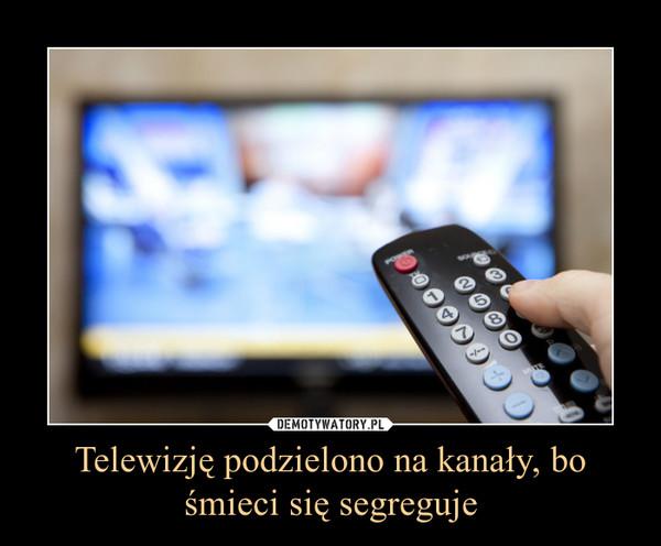 Telewizję podzielono na kanały, bo śmieci się segreguje –