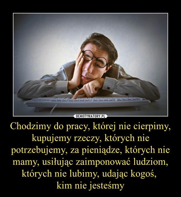 Chodzimy do pracy, której nie cierpimy, kupujemy rzeczy, których nie potrzebujemy, za pieniądze, których nie mamy, usiłując zaimponować ludziom, których nie lubimy, udając kogoś, kim nie jesteśmy –