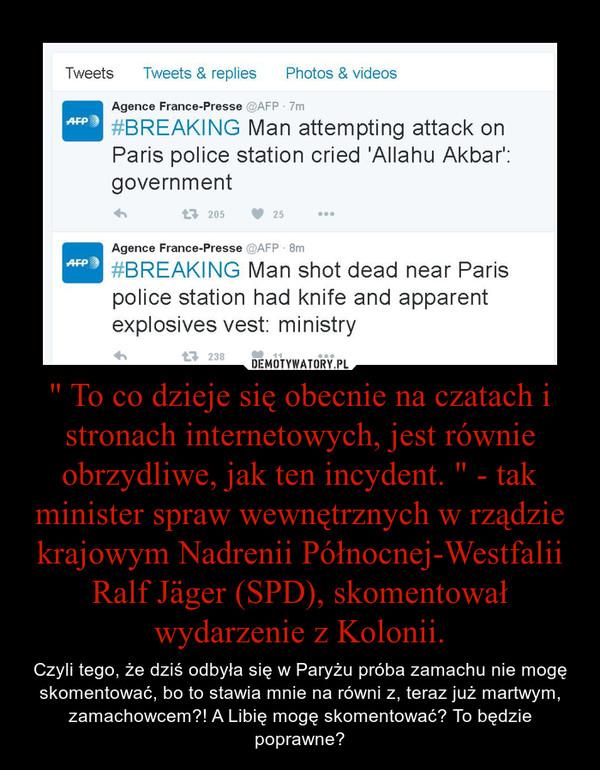 """"""" To co dzieje się obecnie na czatach i stronach internetowych, jest równie obrzydliwe, jak ten incydent. """" - tak minister spraw wewnętrznych w rządzie krajowym Nadrenii Północnej-Westfalii Ralf Jäger (SPD), skomentował wydarzenie z Kolonii. – Czyli tego, że dziś odbyła się w Paryżu próba zamachu nie mogę skomentować, bo to stawia mnie na równi z, teraz już martwym, zamachowcem?! A Libię mogę skomentować? To będzie poprawne?"""