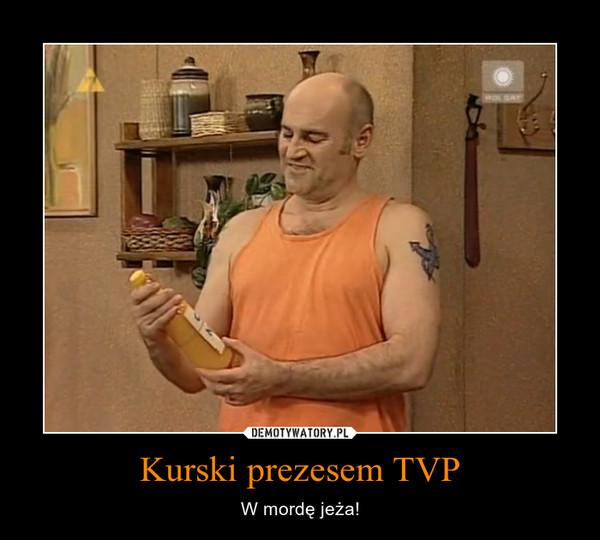 Kurski prezesem TVP – W mordę jeża!
