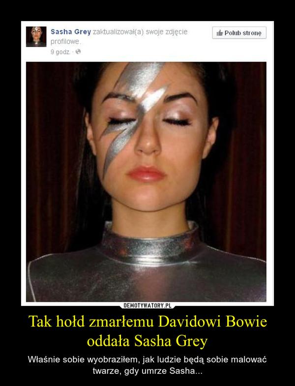 Tak hołd zmarłemu Davidowi Bowie oddała Sasha Grey – Właśnie sobie wyobraziłem, jak ludzie będą sobie malować twarze, gdy umrze Sasha...