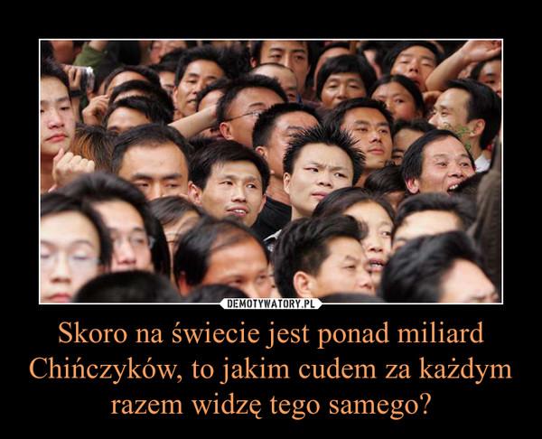 Skoro na świecie jest ponad miliard Chińczyków, to jakim cudem za każdym razem widzę tego samego? –