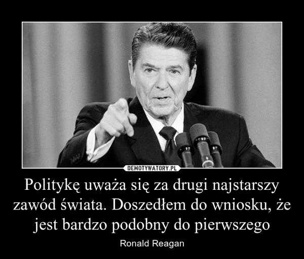 Politykę uważa się za drugi najstarszy zawód świata. Doszedłem do wniosku, że jest bardzo podobny do pierwszego – Ronald Reagan