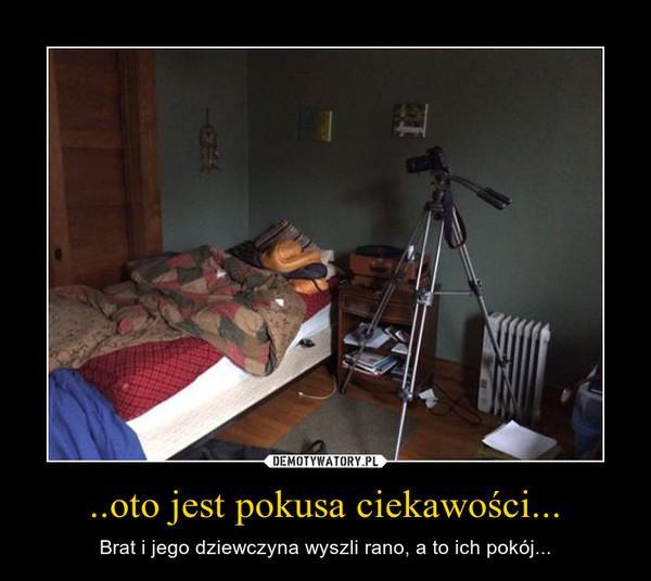 ..oto jest pokusa ciekawości... – Brat i jego dziewczyna wyszli rano, a to ich pokój...