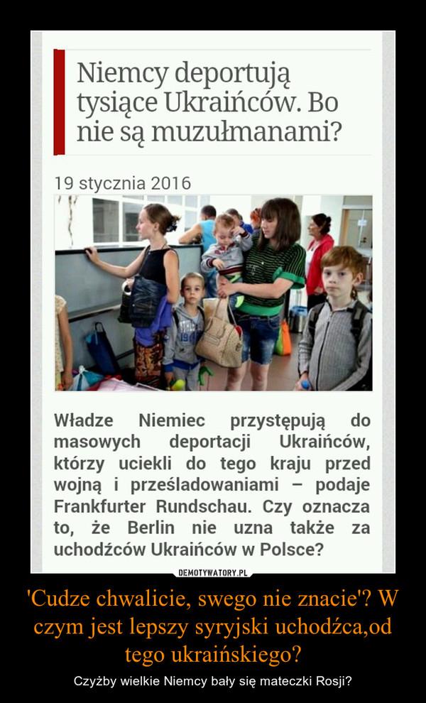 'Cudze chwalicie, swego nie znacie'? W czym jest lepszy syryjski uchodźca,od tego ukraińskiego? – Czyżby wielkie Niemcy bały się mateczki Rosji?