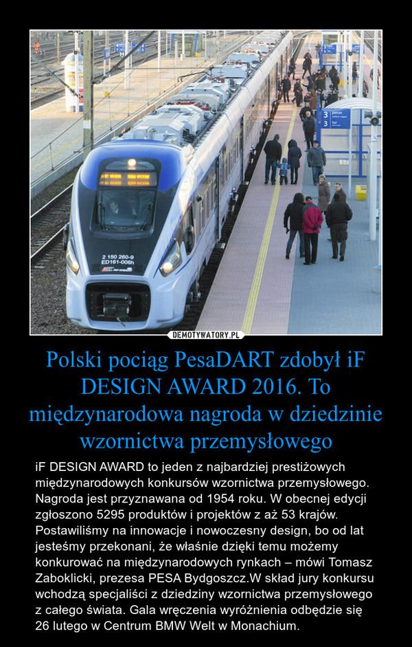 Polski pociąg PesaDART zdobył iF DESIGN AWARD 2016. To międzynarodowa nagroda w dziedzinie wzornictwa przemysłowego – iF DESIGN AWARD to jeden z najbardziej prestiżowych międzynarodowych konkursów wzornictwa przemysłowego. Nagroda jest przyznawana od 1954 roku. W obecnej edycji zgłoszono 5295 produktów i projektów z aż 53 krajów. Postawiliśmy na innowacje i nowoczesny design, bo od lat jesteśmy przekonani, że właśnie dzięki temu możemy konkurować na międzynarodowych rynkach – mówi Tomasz Zaboklicki, prezesa PESA Bydgoszcz.W skład jury konkursu wchodzą specjaliści z dziedziny wzornictwa przemysłowego  z całego świata. Gala wręczenia wyróżnienia odbędzie się 26 lutego w Centrum BMW Welt w Monachium.