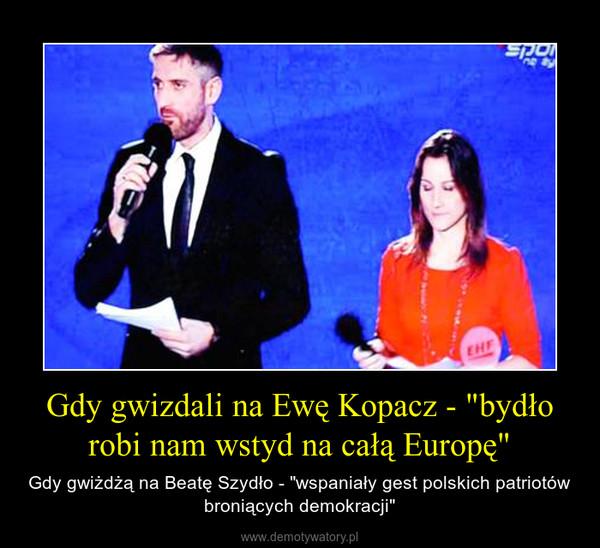 """Gdy gwizdali na Ewę Kopacz - """"bydło robi nam wstyd na całą Europę"""" – Gdy gwiżdżą na Beatę Szydło - """"wspaniały gest polskich patriotów broniących demokracji"""""""