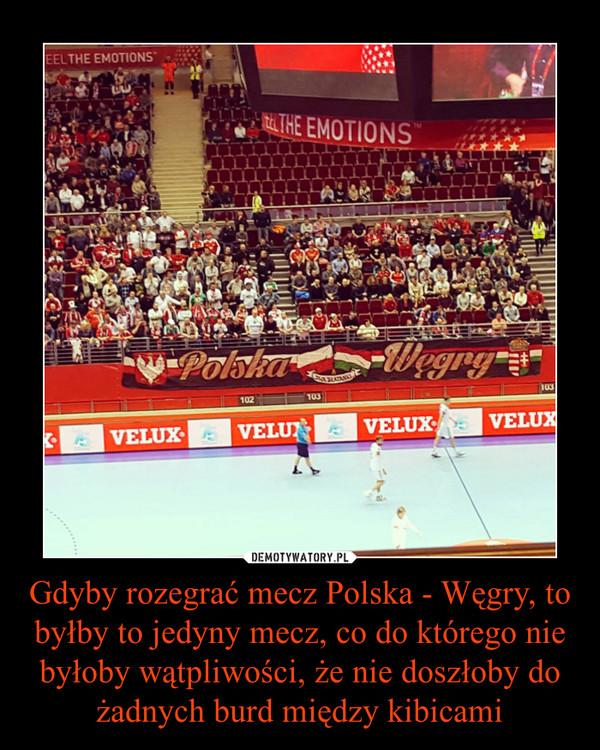 Gdyby rozegrać mecz Polska - Węgry, to byłby to jedyny mecz, co do którego nie byłoby wątpliwości, że nie doszłoby do żadnych burd między kibicami –