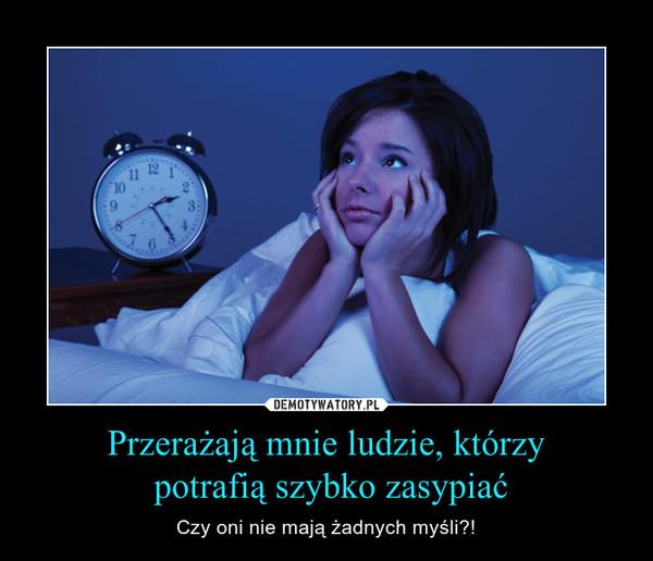 Przerażają mnie ludzie, którzy potrafią szybko zasypiać – Czy oni nie mają żadnych myśli?!