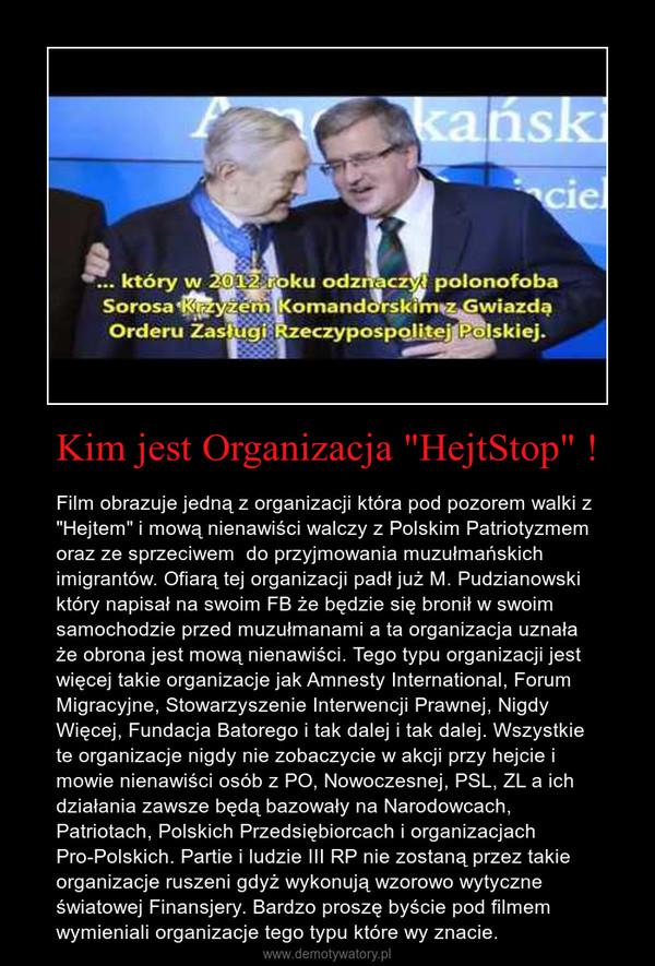 """Kim jest Organizacja """"HejtStop"""" ! – Film obrazuje jedną z organizacji która pod pozorem walki z """"Hejtem"""" i mową nienawiści walczy z Polskim Patriotyzmem oraz ze sprzeciwem  do przyjmowania muzułmańskich imigrantów. Ofiarą tej organizacji padł już M. Pudzianowski który napisał na swoim FB że będzie się bronił w swoim samochodzie przed muzułmanami a ta organizacja uznała że obrona jest mową nienawiści. Tego typu organizacji jest więcej takie organizacje jak Amnesty International, Forum Migracyjne, Stowarzyszenie Interwencji Prawnej, Nigdy Więcej, Fundacja Batorego i tak dalej i tak dalej. Wszystkie te organizacje nigdy nie zobaczycie w akcji przy hejcie i mowie nienawiści osób z PO, Nowoczesnej, PSL, ZL a ich działania zawsze będą bazowały na Narodowcach, Patriotach, Polskich Przedsiębiorcach i organizacjach Pro-Polskich. Partie i ludzie III RP nie zostaną przez takie organizacje ruszeni gdyż wykonują wzorowo wytyczne światowej Finansjery. Bardzo proszę byście pod filmem wymieniali organizacje tego typu które wy znacie."""