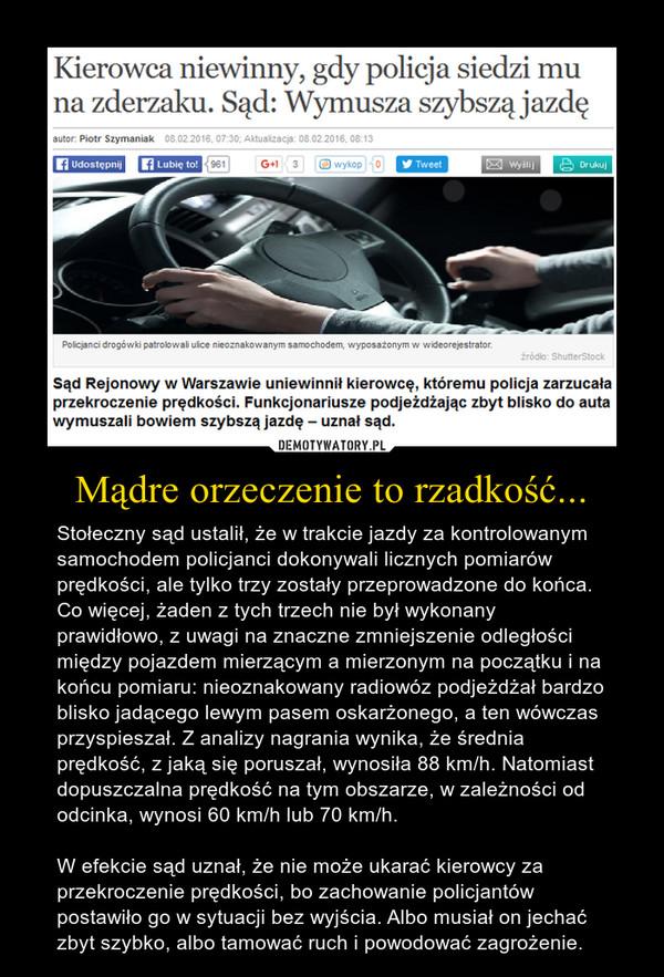 Mądre orzeczenie to rzadkość... – Stołeczny sąd ustalił, że w trakcie jazdy za kontrolowanym samochodem policjanci dokonywali licznych pomiarów prędkości, ale tylko trzy zostały przeprowadzone do końca. Co więcej, żaden z tych trzech nie był wykonany prawidłowo, z uwagi na znaczne zmniejszenie odległości między pojazdem mierzącym a mierzonym na początku i na końcu pomiaru: nieoznakowany radiowóz podjeżdżał bardzo blisko jadącego lewym pasem oskarżonego, a ten wówczas przyspieszał. Z analizy nagrania wynika, że średnia prędkość, z jaką się poruszał, wynosiła 88 km/h. Natomiast dopuszczalna prędkość na tym obszarze, w zależności od odcinka, wynosi 60 km/h lub 70 km/h.W efekcie sąd uznał, że nie może ukarać kierowcy za przekroczenie prędkości, bo zachowanie policjantów postawiło go w sytuacji bez wyjścia. Albo musiał on jechać zbyt szybko, albo tamować ruch i powodować zagrożenie.