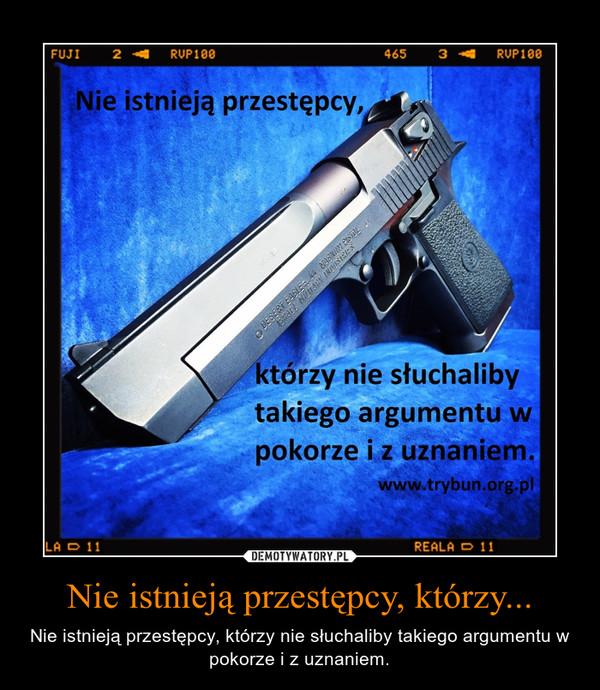 Nie istnieją przestępcy, którzy... – Nie istnieją przestępcy, którzy nie słuchaliby takiego argumentu w pokorze i z uznaniem.