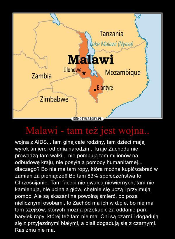 Malawi - tam też jest wojna.. – wojna z AIDS... tam giną całe rodziny, tam dzieci mają wyrok śmierci od dnia narodzin... kraje Zachodu nie prowadzą tam walki... nie pompują tam milionów na odbudowę kraju, nie posyłają pomocy humanitarnej...  dlaczego? Bo nie ma tam ropy, która można kupić/zabrać w zamian za pieniądze!! Bo tam 83% społeczeństwa to Chrześcijanie. Tam faceci nie gwałcą niewiernych, tam nie kamienują, nie ucinają głów, chętnie się uczą i przyjmują pomoc. Ale są skazani na powolną śmierć, bo poza nielicznymi osobami, to Zachód ma ich w d.pie, bo nie ma tam szejków, których można przekupić za oddanie paru baryłek ropy, której też tam nie ma. Oni są czarni i dogadują się z przyjezdnymi białymi, a biali dogadują się z czarnymi. Rasizmu nie ma.
