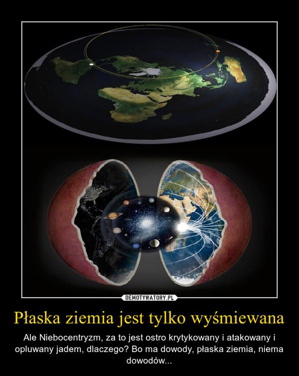 Płaska ziemia jest tylko wyśmiewana – Ale Niebocentryzm, za to jest ostro krytykowany i atakowany i opluwany jadem, dlaczego? Bo ma dowody, płaska ziemia, niema dowodów...