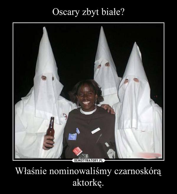 Właśnie nominowaliśmy czarnoskórą aktorkę. –