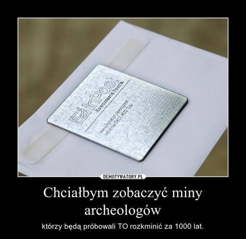 Chciałbym zobaczyć miny archeologów