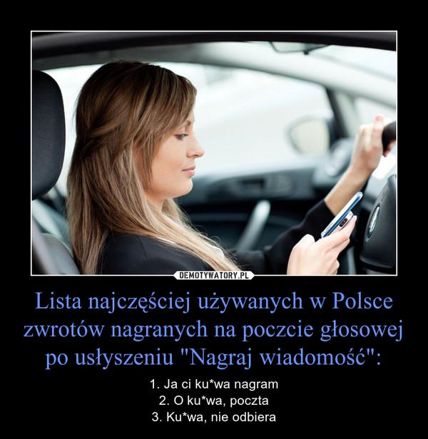 """Lista najczęściej używanych w Polsce zwrotów nagranych na poczcie głosowej po usłyszeniu """"Nagraj wiadomość"""": – 1. Ja ci ku*wa nagram2. O ku*wa, poczta3. Ku*wa, nie odbiera"""