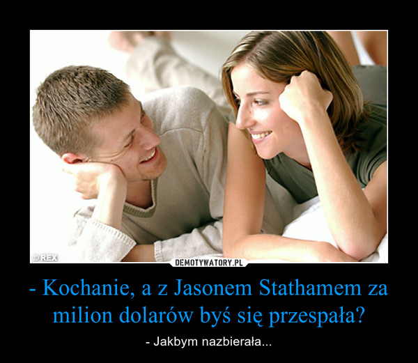 - Kochanie, a z Jasonem Stathamem za milion dolarów byś się przespała? – - Jakbym nazbierała...