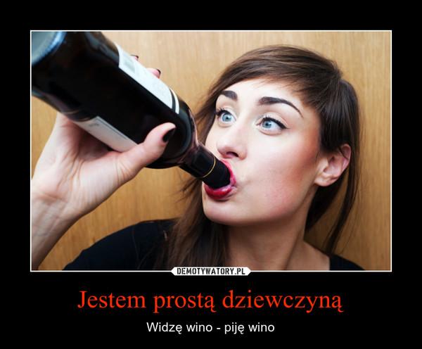 Jestem prostą dziewczyną – Widzę wino - piję wino