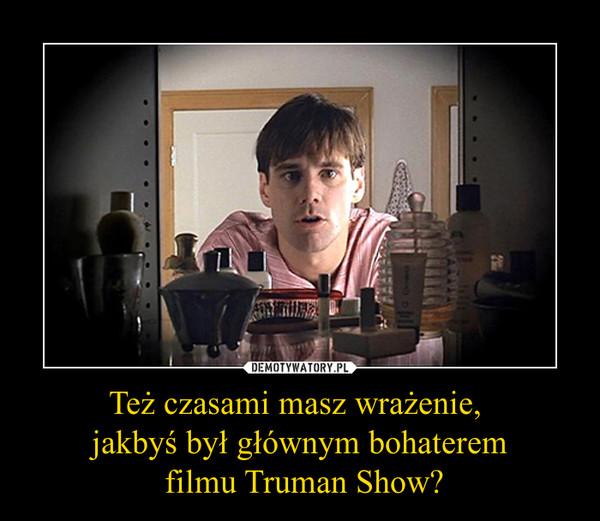 Też czasami masz wrażenie, jakbyś był głównym bohaterem filmu Truman Show? –