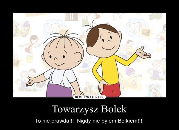Towarzysz Bolek – To nie prawda!!!  Nigdy nie bylem Bolkiem!!!!
