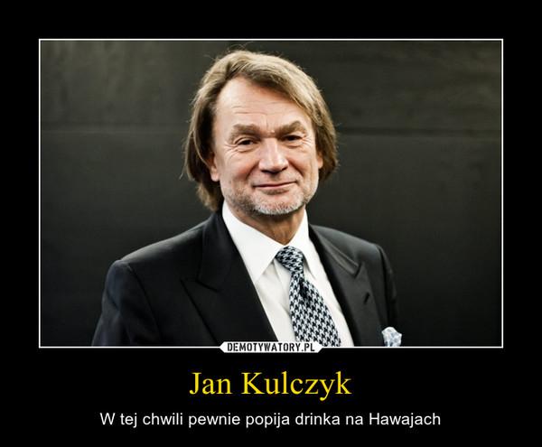 Jan Kulczyk – W tej chwili pewnie popija drinka na Hawajach